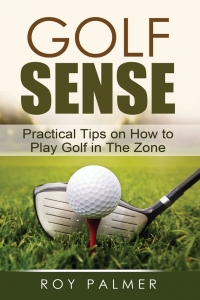 Golf Sense – Practical Tips On How To Play Golf In The Zone by Roy Palmer